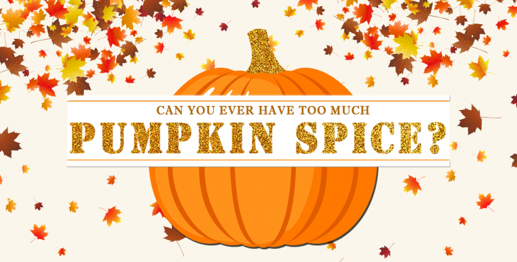 Can you ever have too much pumpkin spice?